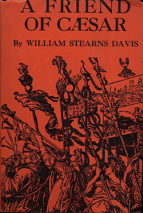 A FRIEND OF CAESAR: A TALE OF THE FALL OF THE ROMAN EMPIRE, TIME 50-47 B.C. William Stearns Davis.