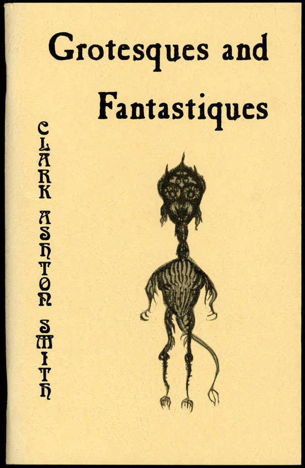 GROTESQUES AND FANTASTIQUES ... A SELECTION OF PREVIOUSLY UNPUBLISHED DRAWINGS AND POEMS. Clark Ashton Smith.