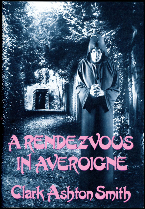 A RENDEZVOUS IN AVEROIGNE: THE BEST FANTASTIC TALES OF CLARK ASHTON SMITH. Clark Ashton Smith.