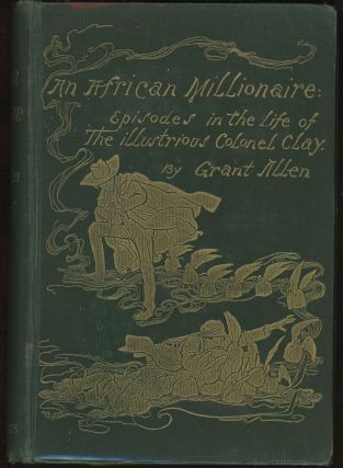 AN AFRICAN MILLIONAIRE: EPISODES IN THE LIFE OF THE ILLUSTRIOUS COLONEL CLAY. Grant Allen,...