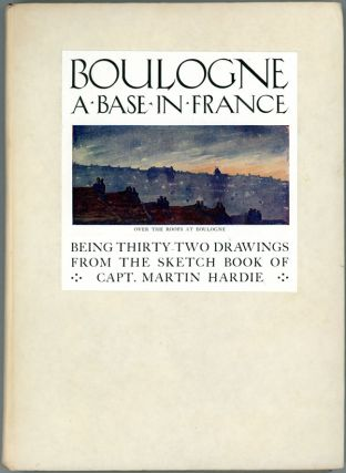 BOULOGNE. A BASE IN FRANCE. BEING THIRTY-TWO DRAWINGS FROM THE SKETCH BOOK OF CAPT. MARTIN HARDIE.