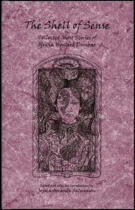 THE SHELL OF SENSE: THE COLLECTED GHOST STORIES OF OLIVIA HOWARD DUNBAR. Edited by Jessica Amanda Salmonson. Olivia Howard Dunbar.