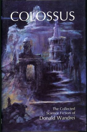 COLOSSUS: THE COLLECTED SCIENCE FICTION OF DONALD WANDREI. Donald Wandrei