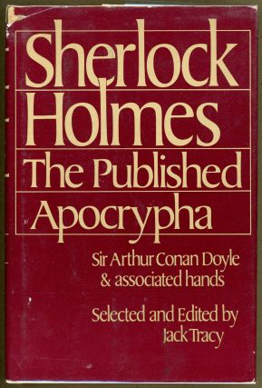SHERLOCK HOLMES: THE PUBLISHED APOCRYPHA. Sir Arthur Conan Doyle, associated hands. Jack Tracy